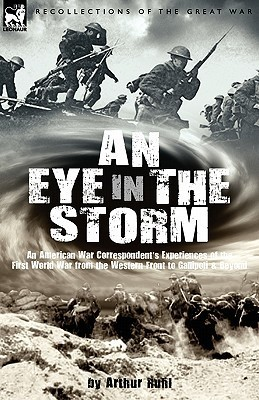 An Eye in the Storm: An American War Correspondents Experiences of the First World War from the Western Front to Gallipoli-And Beyond Arthur Brown Ruhl