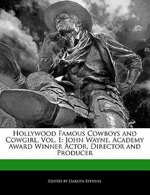 Hollywood Famous Cowboys and Cowgirl, Vol. 1: John Wayne, Academy Award Winner Actor, Director and Producer  by  Dakota Stevens