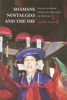Shamans, Nostalgias, and the IMF: South Korean Popular Religion in Motion Laurd Kendall