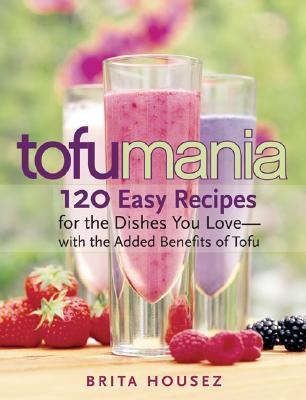 Tofu Mania: 120 Easy Recipes for the Dishes You Love-with the Added Benefits of Tofu  by  Brita Housez
