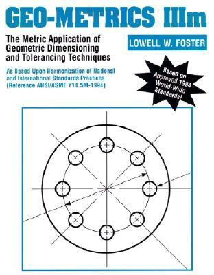 Geo-Metrics IIIM: The Metric Application of Geometric Dimensioning and Tolerancing Techniques Lowell W. Foster