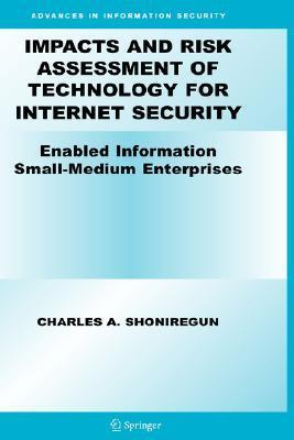 Impacts and Risk Assessment of Technology for Internet Security: Enabled Information Small-Medium Enterprises  by  Charles A. Shoniregun