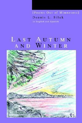 Last Autumn and Winter: [Poems Out of Minnesota]  by  Dennis L. Siluk