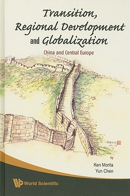 Transition, Regional Development And Globalization: China And Central Europe  by  Ken Morita