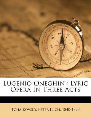 Eugenio Oneghin: Lyric Opera in Three Acts  by  Pyotr Ilyich Tchaikovsky