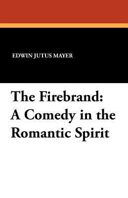 The Firebrand: A Comedy in the Romantic Spirit Edwin Jutus Mayer