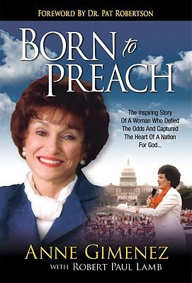 Born to Preach: The Inspiring Story of a Woman Who Defied the Odds and Captured the Heart of a Nation for God  by  Anne Gimenez