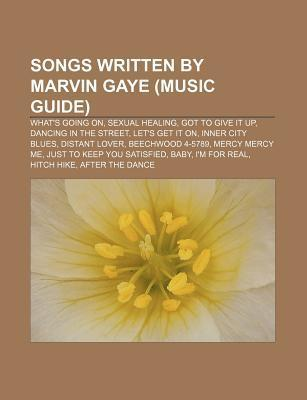 Songs Written  by  Marvin Gaye (Music Guide): Whats Going On, Sexual Healing, Got to Give It Up, Dancing in the Street, Lets Get It on by Source Wikipedia