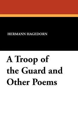 A Troop of the Guard and Other Poems  by  Hermann Hagedorn