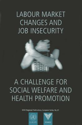 Labour Market Changes and Job Insecurity: A Challenge for Social Welfare and Health Promotion  by  WHO Regional Office for Europe