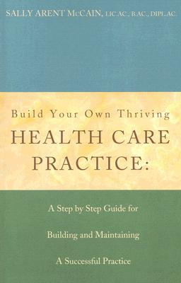 Build Your Own Thriving Health Care Practice: A Step Step Guide for Building and Maintaining a Successful Practice by Sally McCain