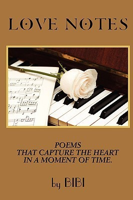 Love Notes: Poems That Capture the Heart in a Moment of Time.  by  Bibi