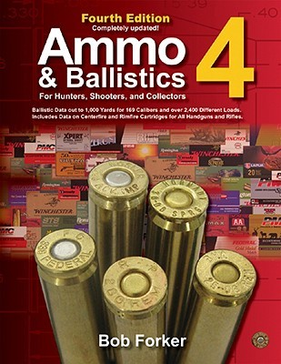Ammo & Ballistics 4--For Hunters, Shooters, and Collectors: Ballistic Data Out to 1,000 Yards for Over 169 Calibers and Over 2,400 Different Loads--Includes Data on Centerfire and Rimfire Cartridges for All Handguns and Rifles  by  Bob Forker