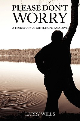 Please Dont Worry: A True Story of Faith, Hope and Love  by  G. Wills Larry