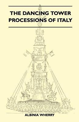 The Dancing Tower Processions of Italy (Folklore History Series) Albinia Wherry