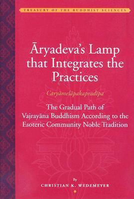 Aryadevas Lamp That Integrates the Practices (Caryamelapakapradipa): The Gradual Path of Vajrayana Buddhism According to the Esoteric Communion Noble Tradition  by  Christian K. Wedemeyer