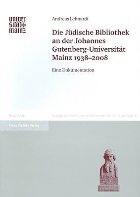 Die Juedische Bibliothek an Der Johannes Gutenberg-Universitat Mainz 1938-2008: Eine Dokumentation Andreas Lehnardt