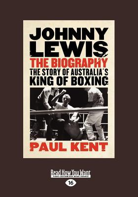 Johnny Lewis: The: The Story of Australias King of Boxing: The Story of Australias King of Boxing (Large Print 16pt)  by  Paul Kent