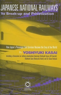 Japanese National Railways Its Break-Up and Privatization: How Japans Passenger Rail Services Became the Envy of the World  by  Yoshiyuki Kasai