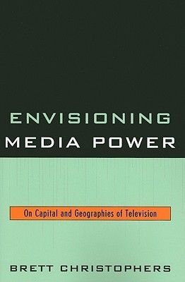 Envisioning Media Power: On Capital and Geographies of Television  by  Brett Christophers