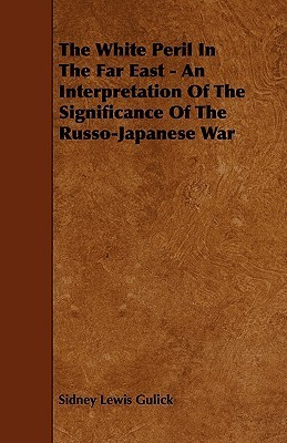 The White Peril in the Far East - An Interpretation of the Significance of the Russo-Japanese War  by  Sidney L. Gulick