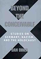 Beyond the Conceivable: Studies on Germany, Nazism, and the Holocaust Dan Diner