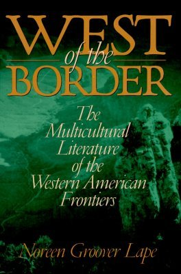 West of the Border: The Multicultural Literature of the Western American Frontiers Noreen Groover Lape