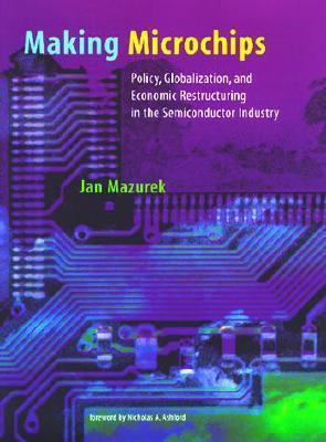 Making Microchips: Policy, Globalization, and Economic Restructuring in the Semiconductor Industry Jan Mazurek