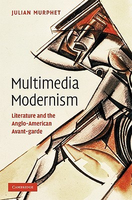 Multimedia Modernism: Literature and the Anglo-American Avant-Garde Julian Murphet