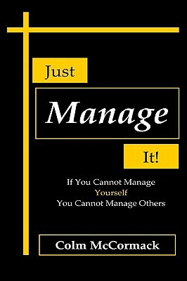 Just Manage It!: If You Cannot Manage Yourself You Cannot Manage Others Colm Mccormack
