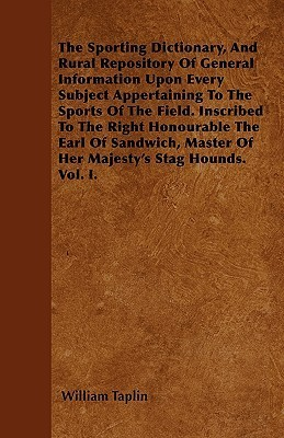 The Sporting Dictionary, and Rural Repository of General Information Upon Every Subject Appertaining to the Sports of the Field. Inscribed to the Righ  by  William Taplin