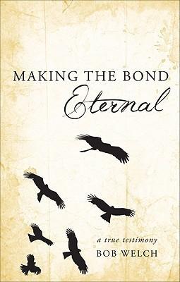 Making the Bond Eternal: A True Testimony  by  Bob Welch
