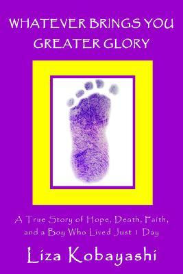 Whatever Brings You Greater Glory: A True Story of Hope, Death, Faith, and a Boy Who Lived Just 1 Day Liza Kobayashi
