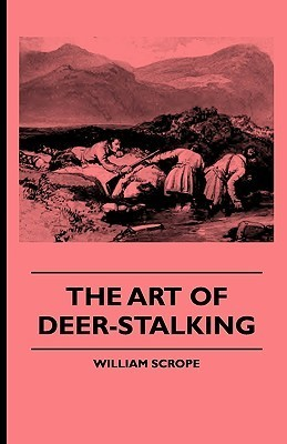 The Art of Deer-Stalking - Illustrated a Narrative of a Few Days Sport in the Forest of Atholl, with Some Account of the Nature and Habits of Red D by William Scrope