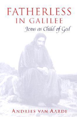 Fatherless in Galilee: Jesus as Child of God  by  A.G. Van Aarde