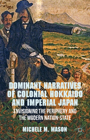 Dominant Narratives of Colonial Hokkaido and Imperial Japan: Envisioning the Periphery and the Modern Nation-State Michele M. Mason