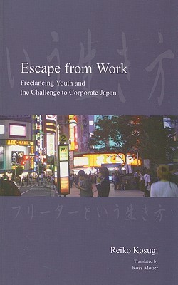 Escape from Work: Freelancing Youth and the Challenge to Corporate Japan Reiko Kosugi
