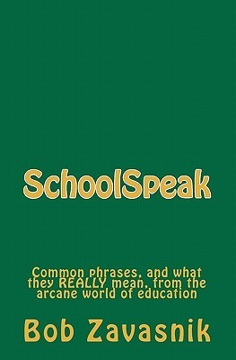 Schoolspeak: Common Phrases, and What They Really Mean, from the Arcane World of Education  by  Bob Zavasnik