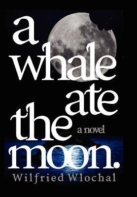 A Whale Ate the Moon.  by  Wilfried Wlochal