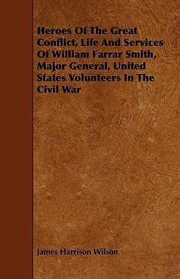 Heroes of the Great Conflict, Life and Services of William Farrar Smith, Major General, United States Volunteers in the Civil War  by  James Harrison Wilson