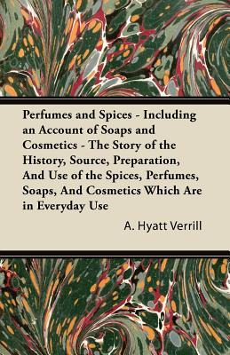 Perfumes and Spices - Including an Account of Soaps and Cosmetics - The Story of the History, Source, Preparation, and Use of the Spices, Perfumes, So  by  A. Hyatt Verrill