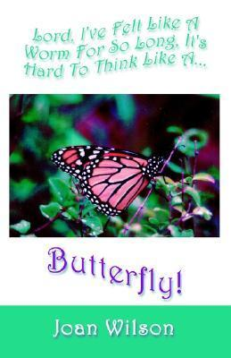 Lord, Ive Felt Like a Butterfly for So Long, Its Hard to Think Like a Butterfly Joan Wilson