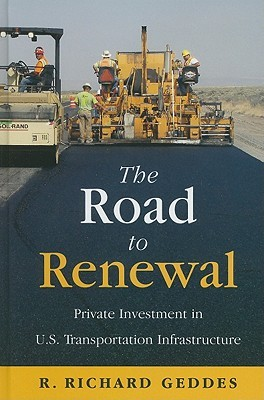 The Road to Renewal: Private Investment in the U.S. Transportation Infrastructure R. Richard Geddes