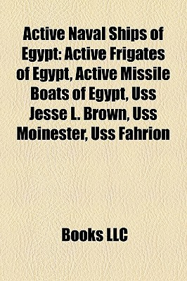 Active Naval Ships of Egypt: Active Frigates of Egypt, Active Missile Boats of Egypt, Uss Jesse L. Brown, Uss Moinester, Uss Fahrion  by  Books LLC