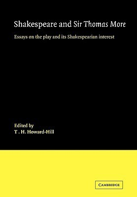 Shakespeare and Sir Thomas More: Essays on the Play and Its Shakespearian Interest T. H. Howard-Hill
