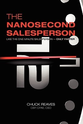 The Nanosecond Salesperson: Like the One Minute Salesperson - Only Faster  by  Chuck Reaves