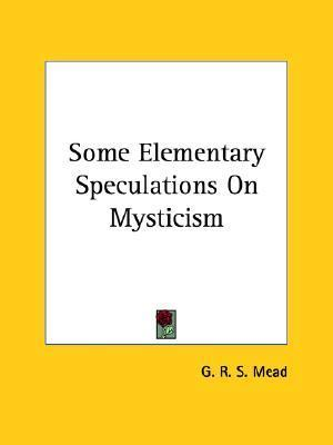 Some Elementary Speculations on Mysticism G.R.S. Mead