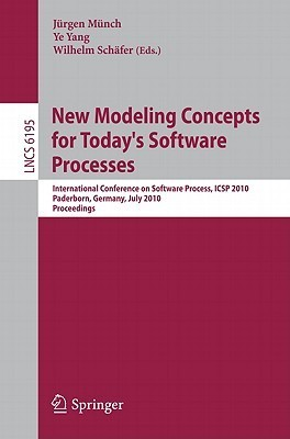 New Modeling Concepts for Todays Software Processes: International Conference on Software Process, Icsp 2010, Paderborn, Germany, July 8-9, 2010. Proceedings  by  Jürgen Münch