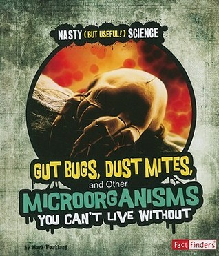 Gut Bugs, Dust Mites, and Other Microorganisms You Cant Live Without Mark Weakland