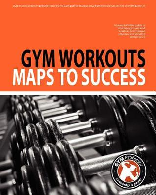 Gym Workouts - Maps to Success  by  Gym Professor